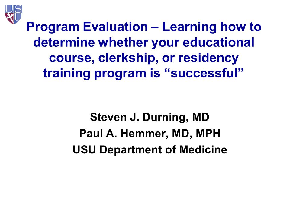 Program Evaluation – Learning how to determine whether your educational course, clerkship, or residency training program is successful Steven J.