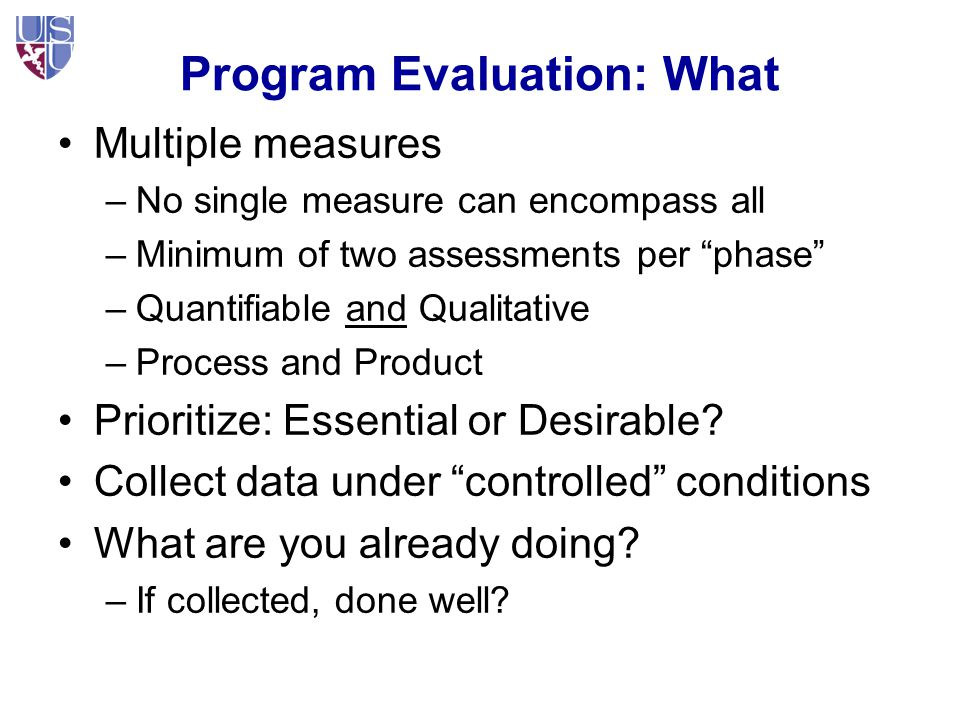 Program Evaluation: What Multiple measures –No single measure can encompass all –Minimum of two assessments per phase –Quantifiable and Qualitative –Process and Product Prioritize: Essential or Desirable.