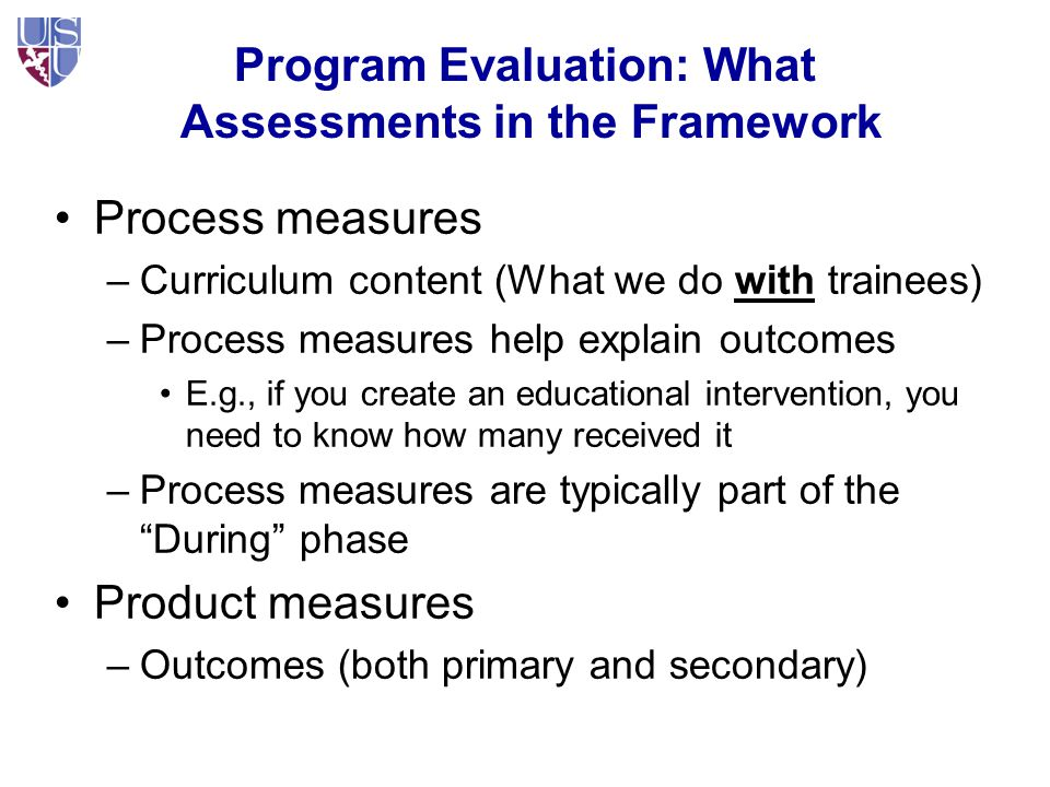 Program Evaluation: What Assessments in the Framework Process measures –Curriculum content (What we do with trainees) –Process measures help explain outcomes E.g., if you create an educational intervention, you need to know how many received it –Process measures are typically part of the During phase Product measures –Outcomes (both primary and secondary)