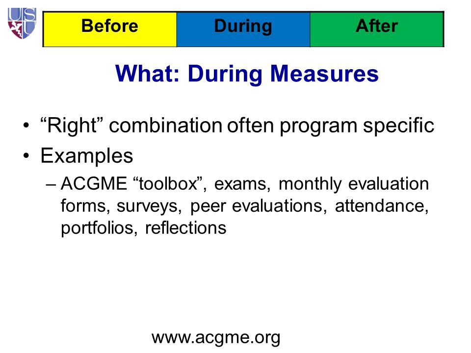 What: During Measures Right combination often program specific Examples –ACGME toolbox , exams, monthly evaluation forms, surveys, peer evaluations, attendance, portfolios, reflections www.acgme.org BeforeDuringAfter