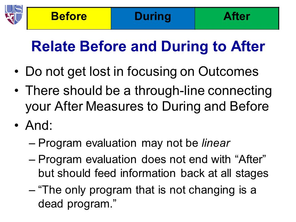 Relate Before and During to After Do not get lost in focusing on Outcomes There should be a through-line connecting your After Measures to During and Before And: –Program evaluation may not be linear –Program evaluation does not end with After but should feed information back at all stages – The only program that is not changing is a dead program. BeforeDuringAfter