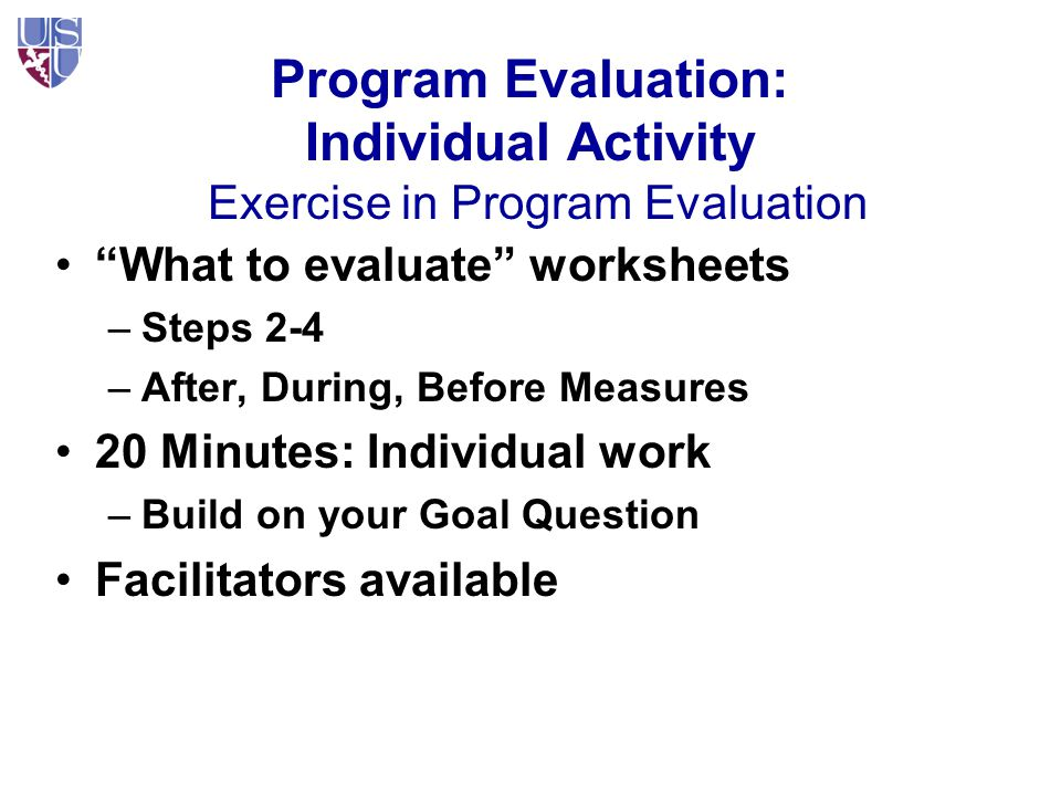 Program Evaluation: Individual Activity Exercise in Program Evaluation What to evaluate worksheets –Steps 2-4 –After, During, Before Measures 20 Minutes: Individual work –Build on your Goal Question Facilitators available