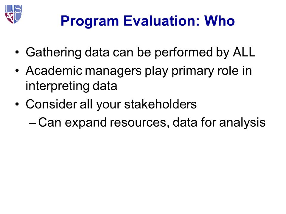 Program Evaluation: Who Gathering data can be performed by ALL Academic managers play primary role in interpreting data Consider all your stakeholders –Can expand resources, data for analysis