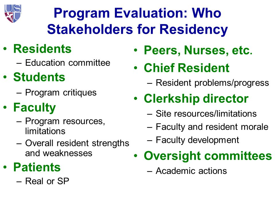 Program Evaluation: Who Stakeholders for Residency Residents –Education committee Students –Program critiques Faculty –Program resources, limitations –Overall resident strengths and weaknesses Patients –Real or SP Peers, Nurses, etc.