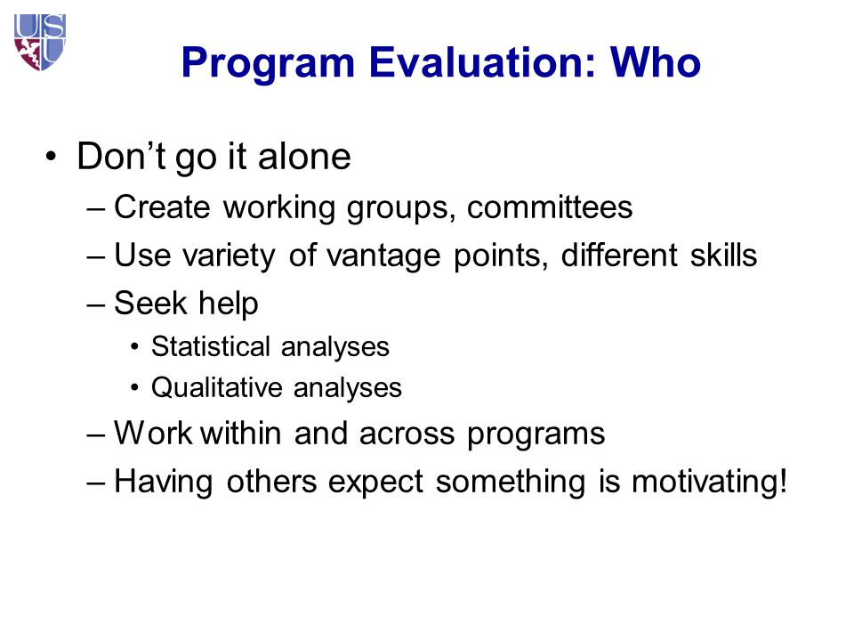 Program Evaluation: Who Don't go it alone –Create working groups, committees –Use variety of vantage points, different skills –Seek help Statistical analyses Qualitative analyses –Work within and across programs –Having others expect something is motivating!