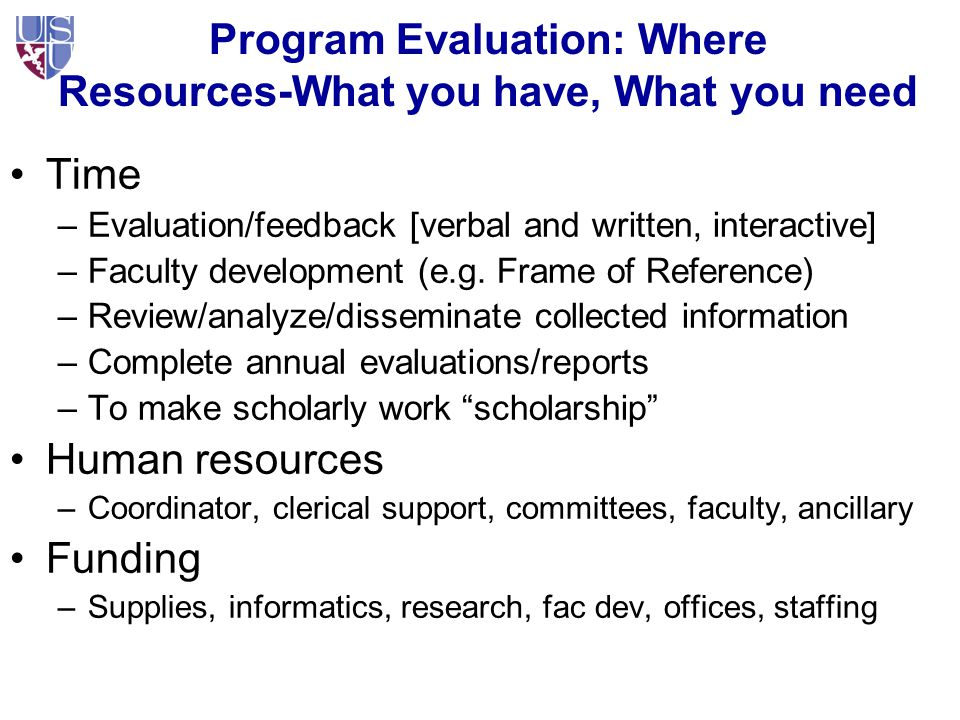 Program Evaluation: Where Resources-What you have, What you need Time –Evaluation/feedback [verbal and written, interactive] –Faculty development (e.g.