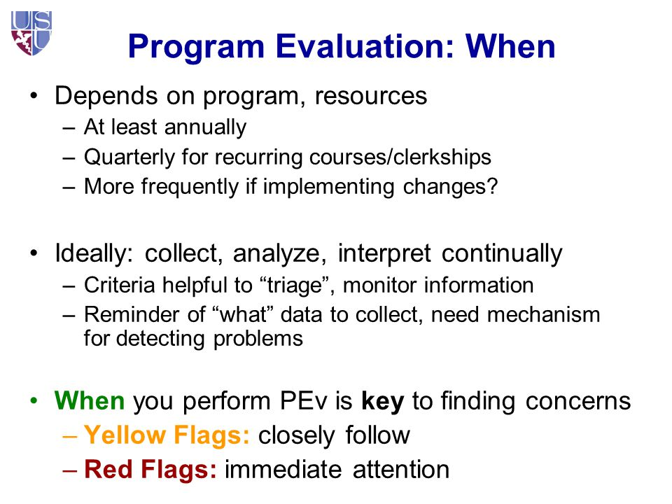 Program Evaluation: When Depends on program, resources –At least annually –Quarterly for recurring courses/clerkships –More frequently if implementing changes.