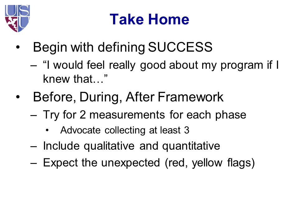 Take Home Begin with defining SUCCESS – I would feel really good about my program if I knew that… Before, During, After Framework –Try for 2 measurements for each phase Advocate collecting at least 3 –Include qualitative and quantitative –Expect the unexpected (red, yellow flags)