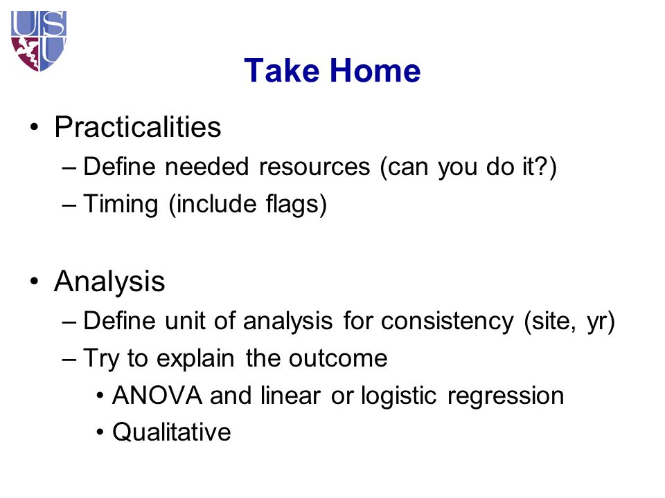 Take Home Practicalities –Define needed resources (can you do it?) –Timing (include flags) Analysis –Define unit of analysis for consistency (site, yr) –Try to explain the outcome ANOVA and linear or logistic regression Qualitative