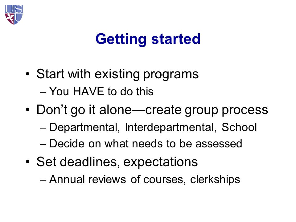 Getting started Start with existing programs –You HAVE to do this Don't go it alone—create group process –Departmental, Interdepartmental, School –Decide on what needs to be assessed Set deadlines, expectations –Annual reviews of courses, clerkships