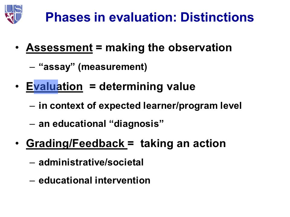 Phases in evaluation: Distinctions Assessment = making the observation – assay (measurement) Evaluation = determining value –in context of expected learner/program level –an educational diagnosis Grading/Feedback = taking an action –administrative/societal –educational intervention