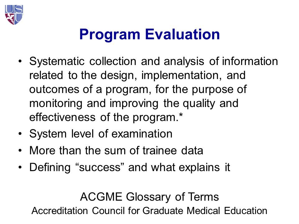 Program Evaluation: Our Discussion Applies To: Entire educational program –Medical School, Residency A component –Basic Science yrs, Clinical yrs –Course, clerkship, year of residency An aspect/session –Lecture series, Direct observation –Instituting home visits