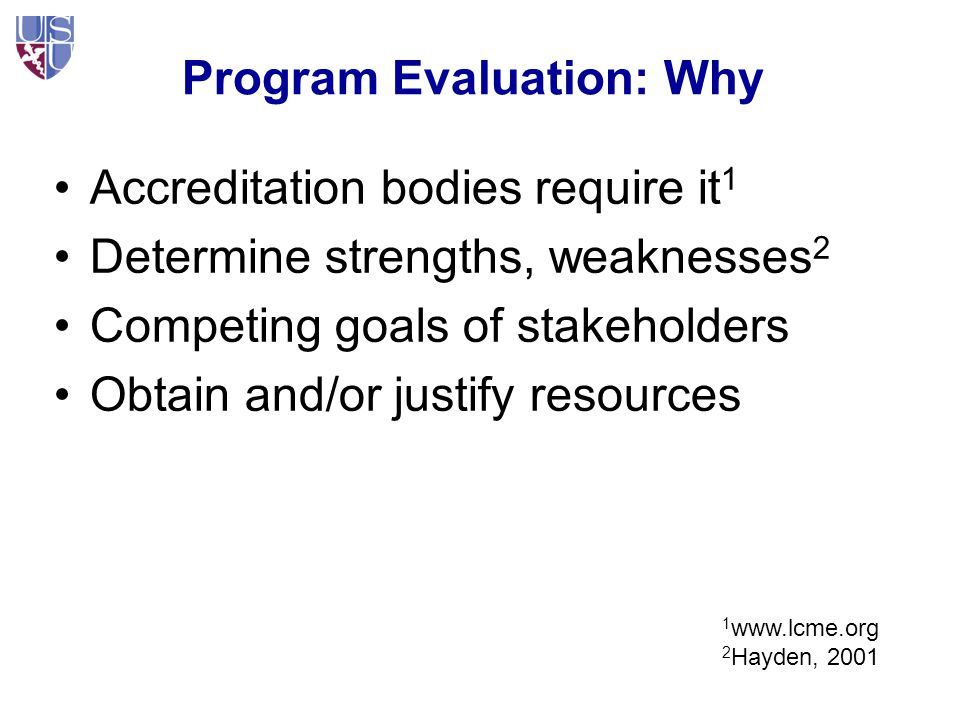 Program Evaluation: Goals Defining Success Educational programs deal with change –Program Evaluation should examine for change It is about understanding and action –To find the sources of strengths, weaknesses of the program, accreditation (External audience) –For decisions, local goals (Internal) –Trainees, Faculty, Program, System all contribute Relating inputs to outputs –And back again