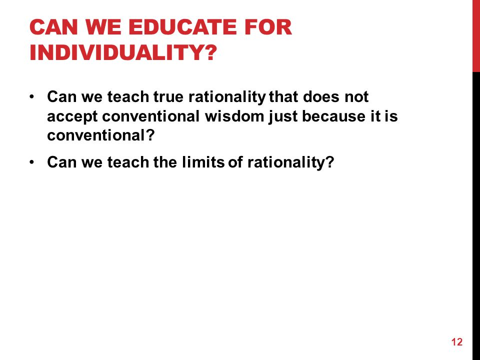 CAN WE EDUCATE FOR INDIVIDUALITY? Can we teach true rationality that does not accept conventional wisdom just because it is conventional? Can we teach