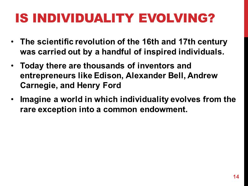 IS INDIVIDUALITY EVOLVING? The scientific revolution of the 16th and 17th century was carried out by a handful of inspired individuals. Today there ar