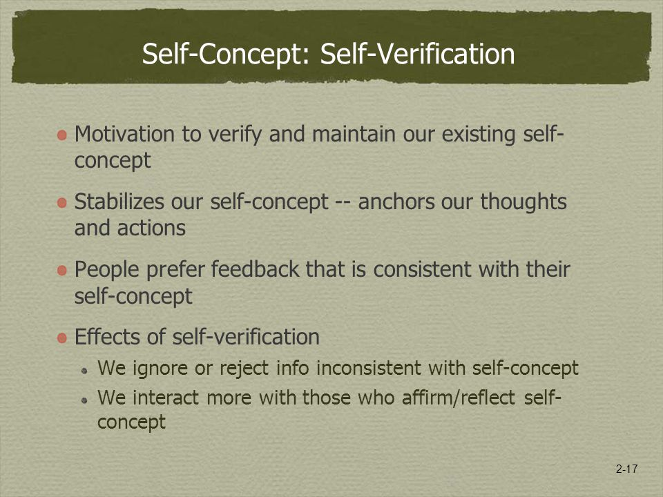 2-17 Self-Concept: Self-Verification Motivation to verify and maintain our existing self- concept Stabilizes our self-concept -- anchors our thoughts and actions People prefer feedback that is consistent with their self-concept Effects of self-verification We ignore or reject info inconsistent with self-concept We interact more with those who affirm/reflect self- concept