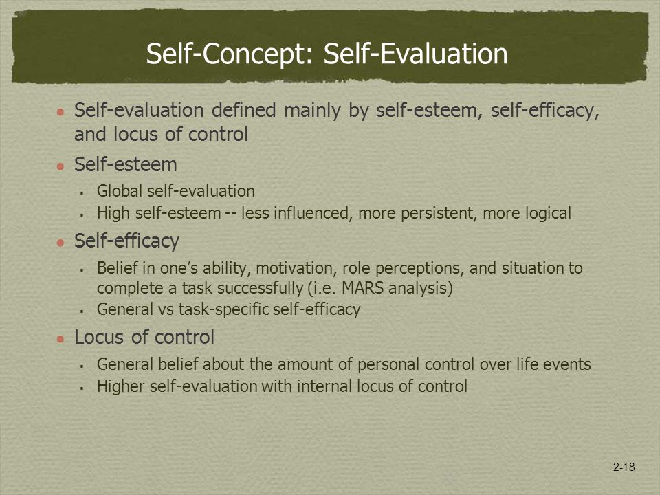 2-18 Self-Concept: Self-Evaluation Self-evaluation defined mainly by self-esteem, self-efficacy, and locus of control Self-esteem  Global self-evaluation  High self-esteem -- less influenced, more persistent, more logical Self-efficacy  Belief in one's ability, motivation, role perceptions, and situation to complete a task successfully (i.e.