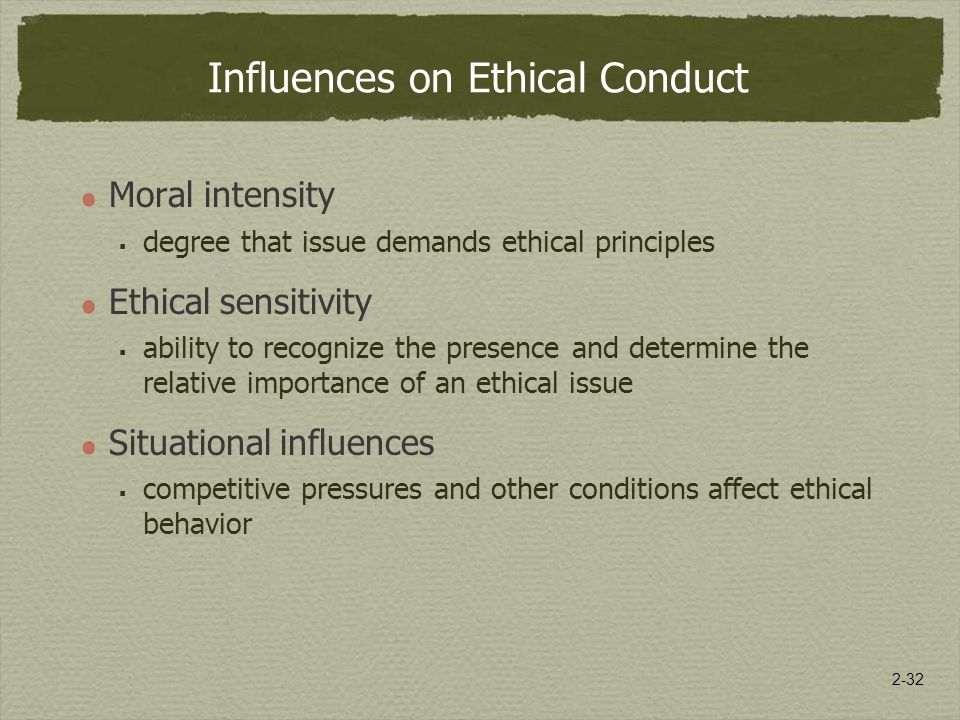 2-32 Influences on Ethical Conduct Moral intensity  degree that issue demands ethical principles Ethical sensitivity  ability to recognize the presence and determine the relative importance of an ethical issue Situational influences  competitive pressures and other conditions affect ethical behavior