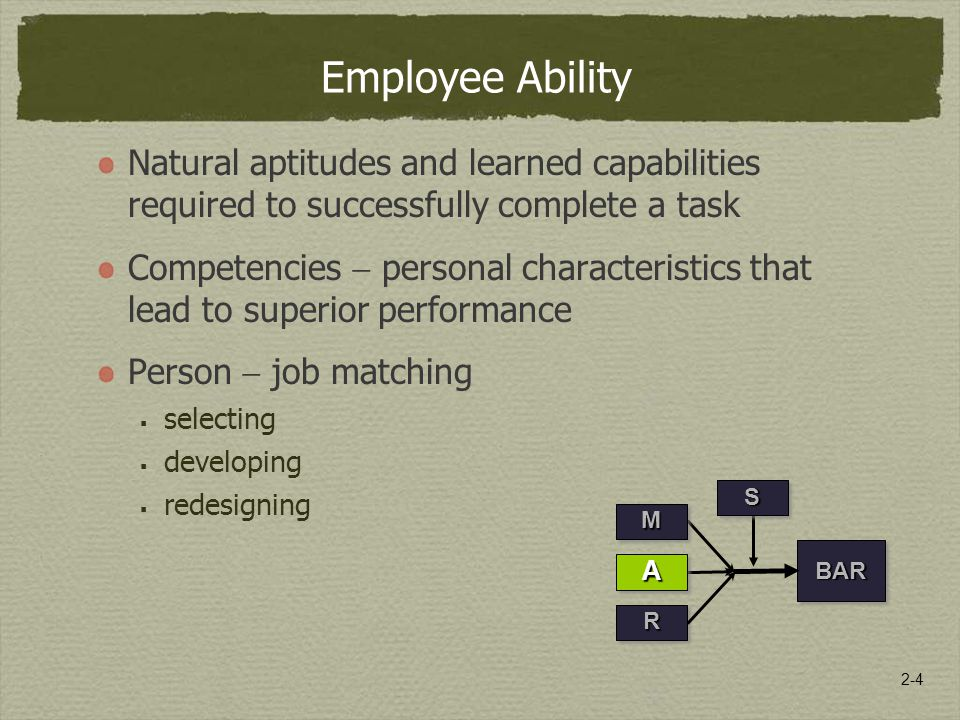2-4 Employee Ability Natural aptitudes and learned capabilities required to successfully complete a task Competencies  personal characteristics that lead to superior performance Person  job matching  selecting  developing  redesigning RR BARBAR SS MM AA