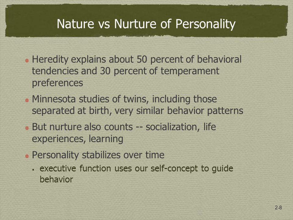 2-8 Nature vs Nurture of Personality Heredity explains about 50 percent of behavioral tendencies and 30 percent of temperament preferences Minnesota studies of twins, including those separated at birth, very similar behavior patterns But nurture also counts -- socialization, life experiences, learning Personality stabilizes over time  executive function uses our self-concept to guide behavior