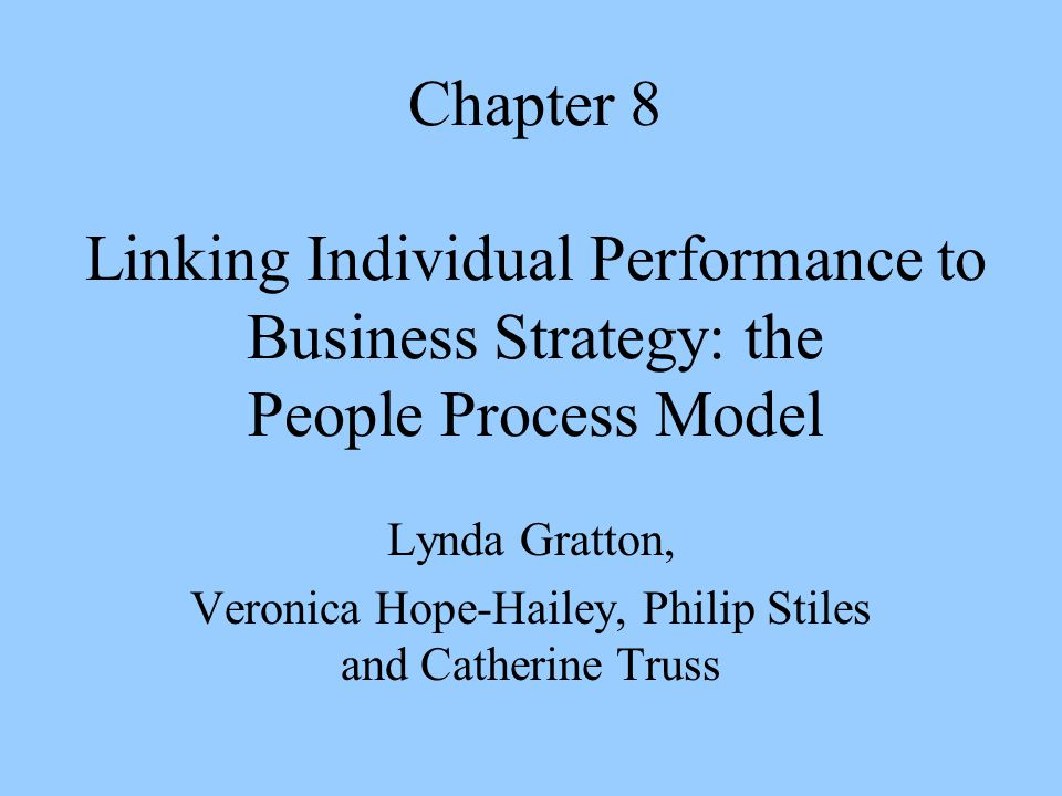 Chapter 8 Linking Individual Performance to Business Strategy: the People Process Model Lynda Gratton, Veronica Hope-Hailey, Philip Stiles and Catherine Truss