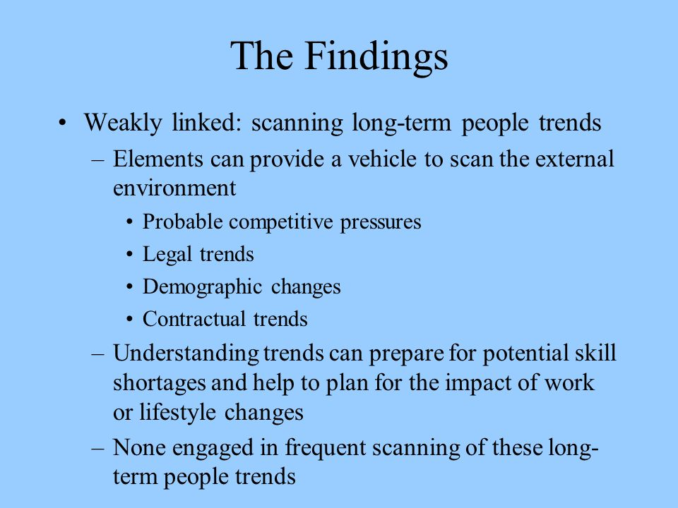 The Findings Weakly linked: scanning long-term people trends –Elements can provide a vehicle to scan the external environment Probable competitive pressures Legal trends Demographic changes Contractual trends –Understanding trends can prepare for potential skill shortages and help to plan for the impact of work or lifestyle changes –None engaged in frequent scanning of these long- term people trends