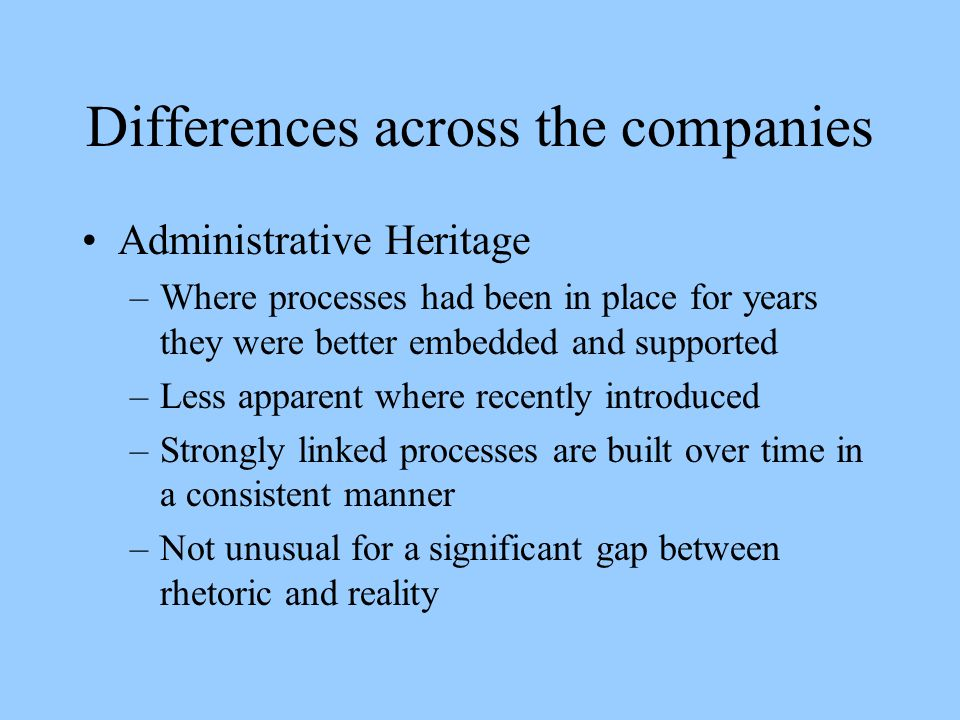 Differences across the companies Administrative Heritage –Where processes had been in place for years they were better embedded and supported –Less apparent where recently introduced –Strongly linked processes are built over time in a consistent manner –Not unusual for a significant gap between rhetoric and reality