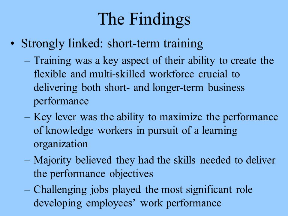 The Findings Strongly linked: short-term training –Training was a key aspect of their ability to create the flexible and multi-skilled workforce crucial to delivering both short- and longer-term business performance –Key lever was the ability to maximize the performance of knowledge workers in pursuit of a learning organization –Majority believed they had the skills needed to deliver the performance objectives –Challenging jobs played the most significant role developing employees' work performance