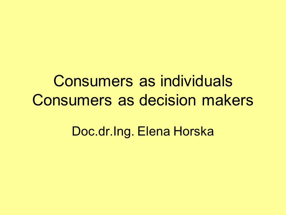 Consumers as individuals Consumers as decision makers Doc.dr.Ing. Elena Horska