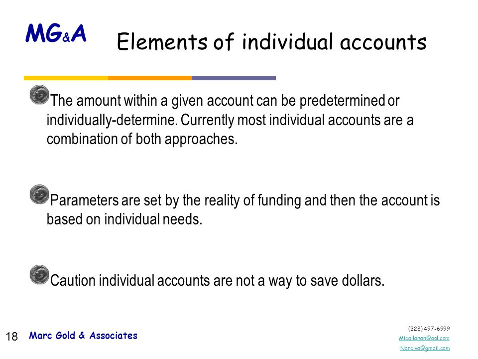 (228) 497-6999 Micallahan@aol.com Norciva@gmail.com MG & A 17 Marc Gold and Associates © Elements of individual accounts Marc Gold & Associates 17 Dollars allotted in the account are spent on services that will aid the individual in achieving his/her employment goals.
