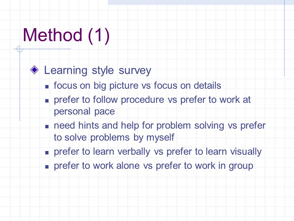 Method (1) Learning style survey focus on big picture vs focus on details prefer to follow procedure vs prefer to work at personal pace need hints and help for problem solving vs prefer to solve problems by myself prefer to learn verbally vs prefer to learn visually prefer to work alone vs prefer to work in group