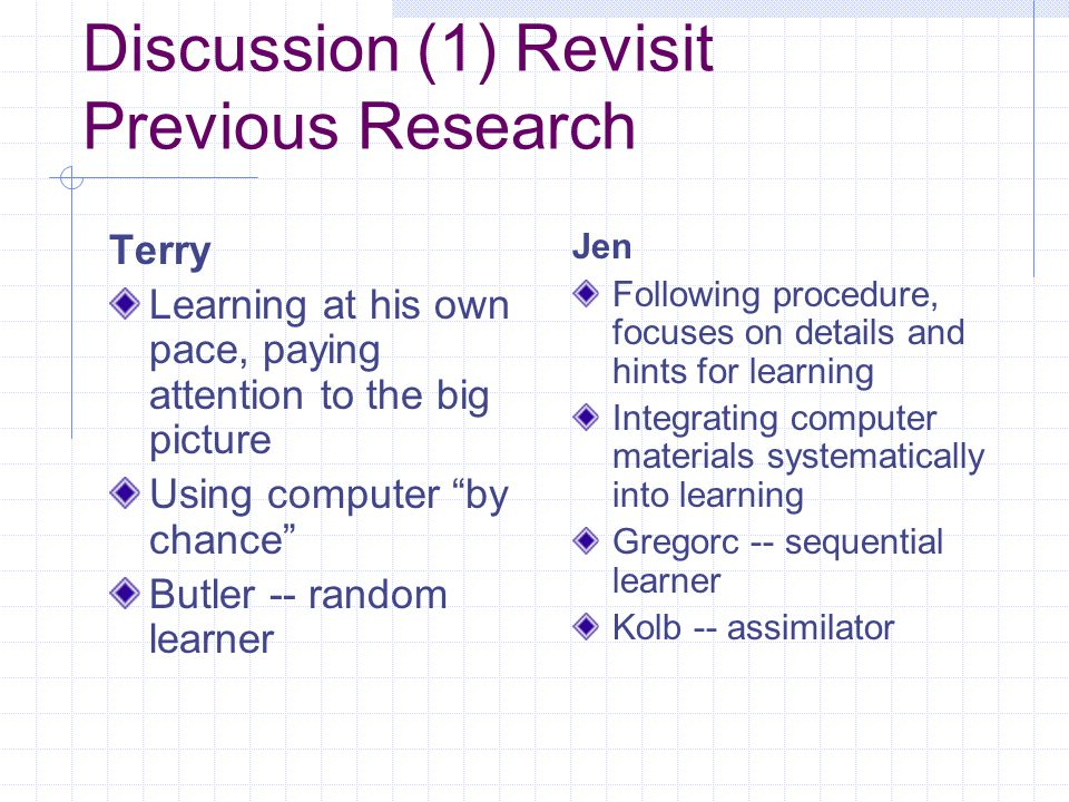 Discussion (1) Revisit Previous Research Terry Learning at his own pace, paying attention to the big picture Using computer by chance Butler -- random learner Jen Following procedure, focuses on details and hints for learning Integrating computer materials systematically into learning Gregorc -- sequential learner Kolb -- assimilator