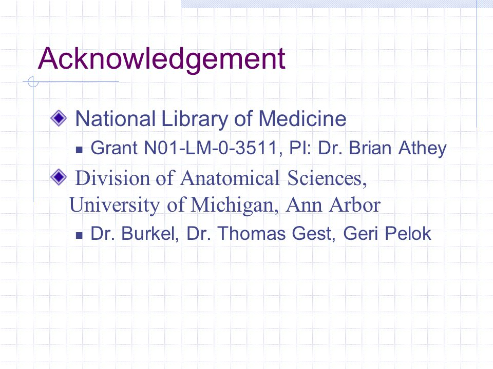 Acknowledgement National Library of Medicine Grant N01-LM-0-3511, PI: Dr. Brian Athey Division of Anatomical Sciences, University of Michigan, Ann Arb