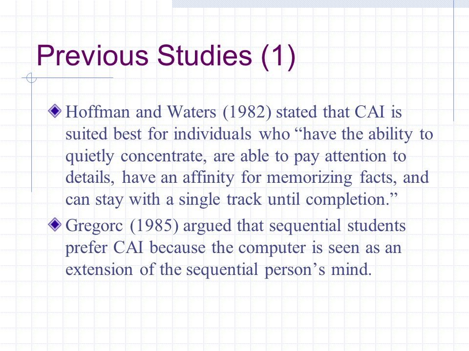 Previous Studies (1) Hoffman and Waters (1982) stated that CAI is suited best for individuals who have the ability to quietly concentrate, are able to pay attention to details, have an affinity for memorizing facts, and can stay with a single track until completion. Gregorc (1985) argued that sequential students prefer CAI because the computer is seen as an extension of the sequential person's mind.