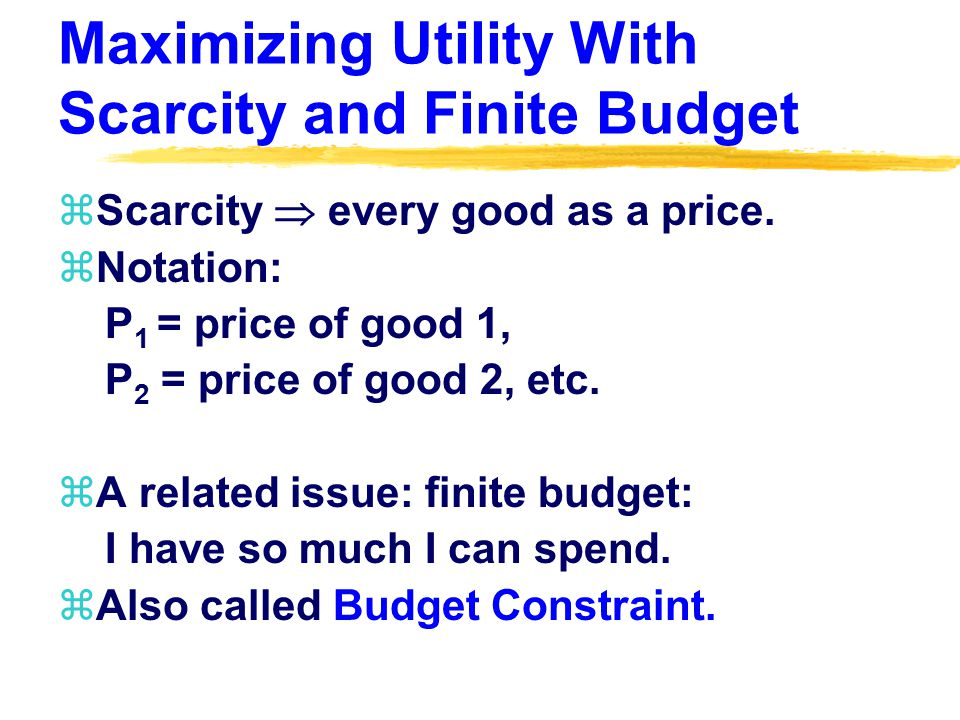 Maximizing Utility With Scarcity and Finite Budget zScarcity  every good as a price.