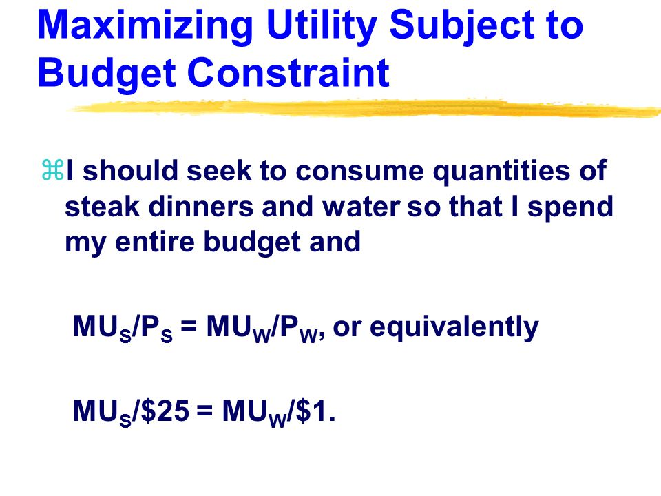 Maximizing Utility Subject to Budget Constraint zI should seek to consume quantities of steak dinners and water so that I spend my entire budget and MU S /P S = MU W /P W, or equivalently MU S /$25 = MU W /$1.