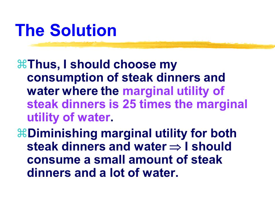 The Solution zThus, I should choose my consumption of steak dinners and water where the marginal utility of steak dinners is 25 times the marginal utility of water.