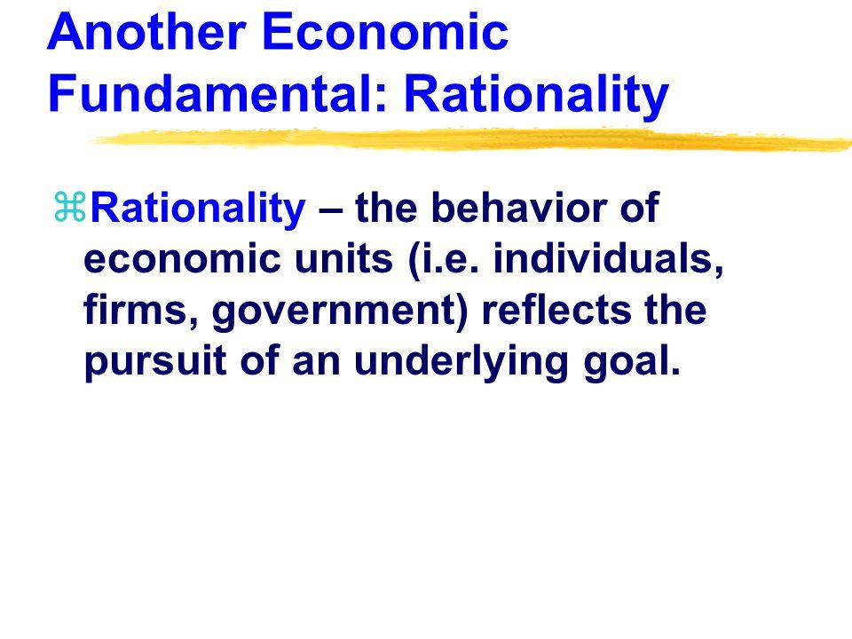 Another Economic Fundamental: Rationality zRationality – the behavior of economic units (i.e.