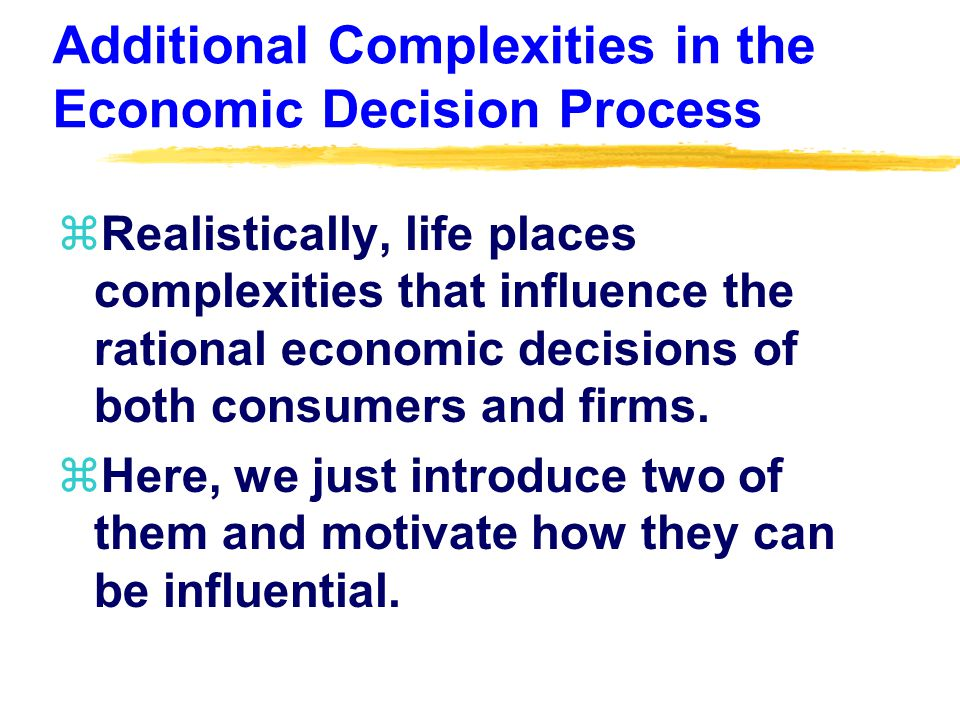 Additional Complexities in the Economic Decision Process zRealistically, life places complexities that influence the rational economic decisions of both consumers and firms.