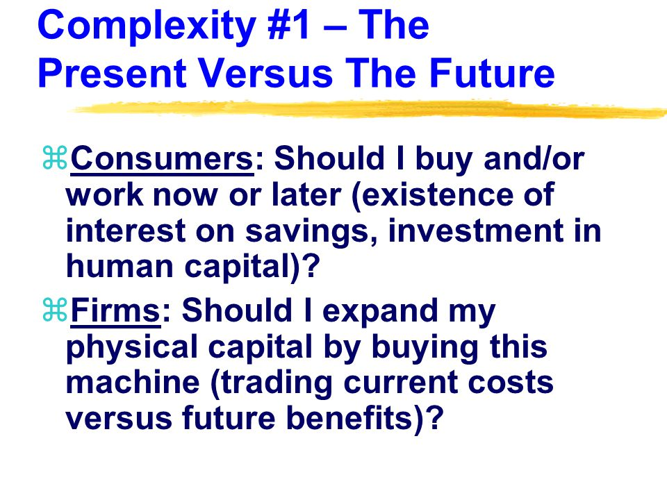 Complexity #1 – The Present Versus The Future zConsumers: Should I buy and/or work now or later (existence of interest on savings, investment in human capital).