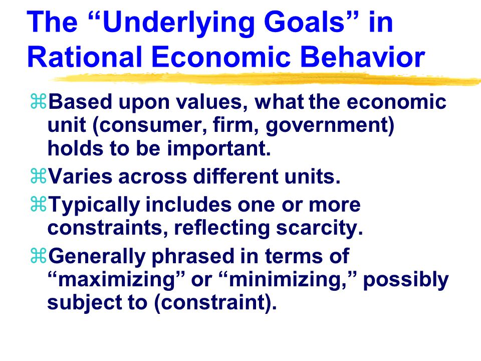 The Underlying Goals in Rational Economic Behavior zBased upon values, what the economic unit (consumer, firm, government) holds to be important.
