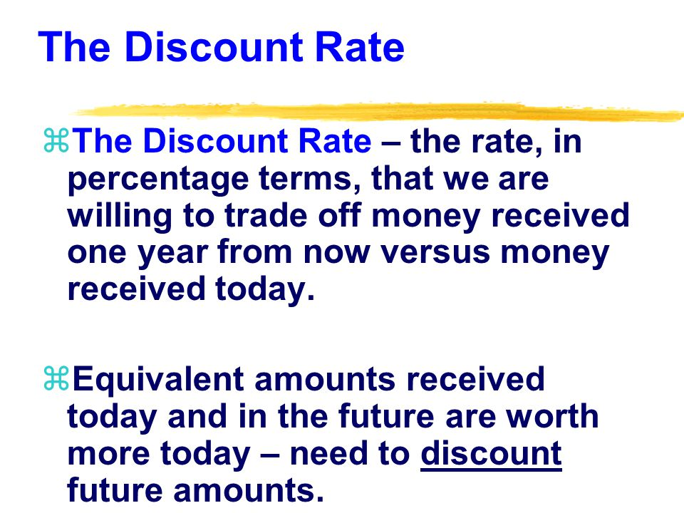 The Discount Rate zThe Discount Rate – the rate, in percentage terms, that we are willing to trade off money received one year from now versus money received today.