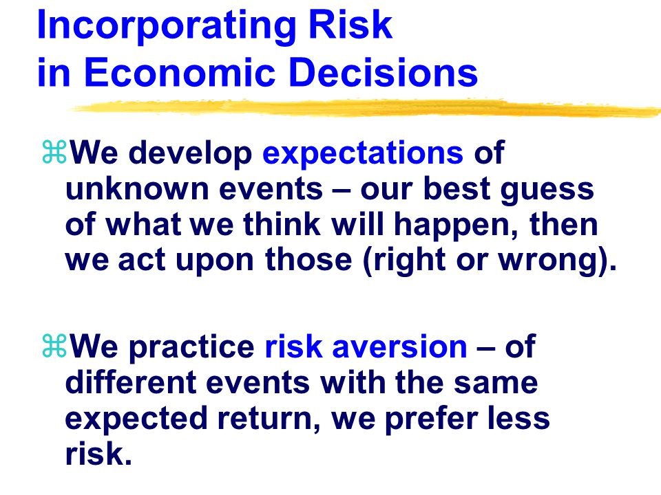 Incorporating Risk in Economic Decisions zWe develop expectations of unknown events – our best guess of what we think will happen, then we act upon those (right or wrong).