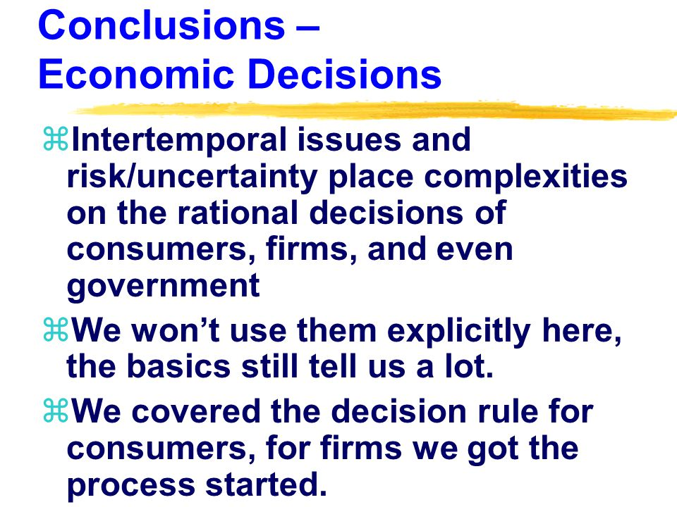Conclusions – Economic Decisions zIntertemporal issues and risk/uncertainty place complexities on the rational decisions of consumers, firms, and even government zWe won't use them explicitly here, the basics still tell us a lot.