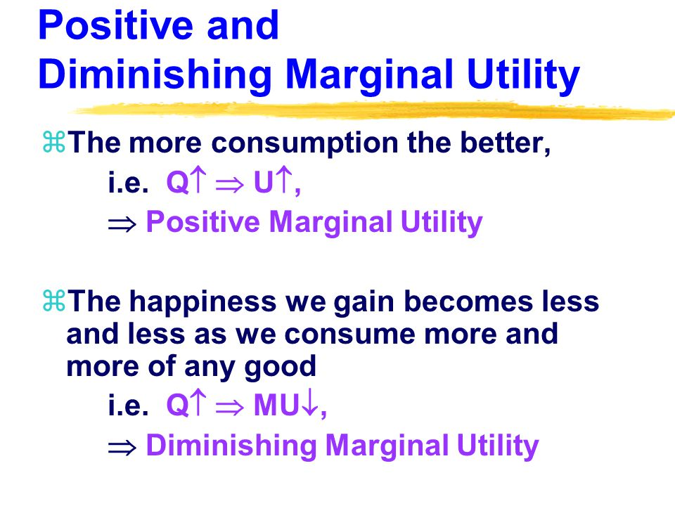 Positive and Diminishing Marginal Utility zThe more consumption the better, i.e.