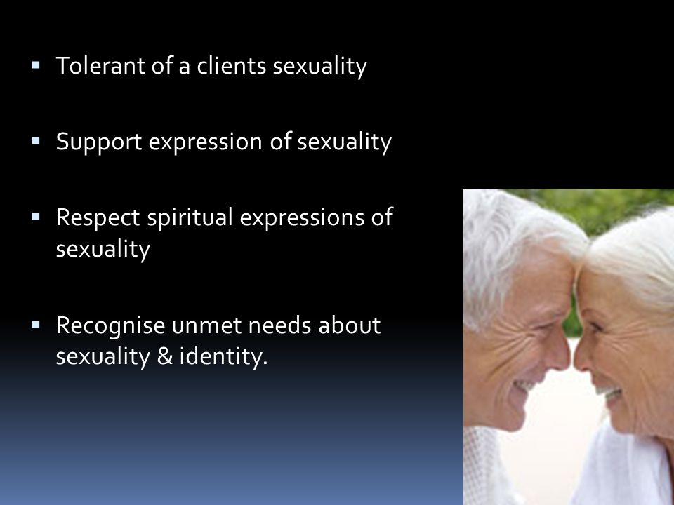  Tolerant of a clients sexuality  Support expression of sexuality  Respect spiritual expressions of sexuality  Recognise unmet needs about sexuality & identity.