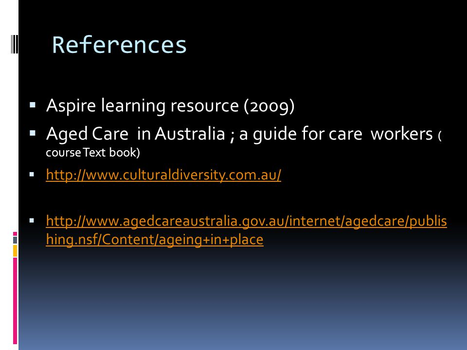 References  Aspire learning resource (2009)  Aged Care in Australia ; a guide for care workers ( course Text book)  http://www.culturaldiversity.com.au/ http://www.culturaldiversity.com.au/  http://www.agedcareaustralia.gov.au/internet/agedcare/publis hing.nsf/Content/ageing+in+place http://www.agedcareaustralia.gov.au/internet/agedcare/publis hing.nsf/Content/ageing+in+place