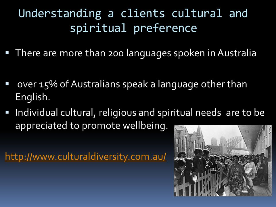 Understanding a clients cultural and spiritual preference  There are more than 200 languages spoken in Australia  over 15% of Australians speak a language other than English.
