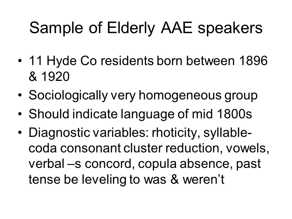 Sample of Elderly AAE speakers 11 Hyde Co residents born between 1896 & 1920 Sociologically very homogeneous group Should indicate language of mid 1800s Diagnostic variables: rhoticity, syllable- coda consonant cluster reduction, vowels, verbal –s concord, copula absence, past tense be leveling to was & weren't