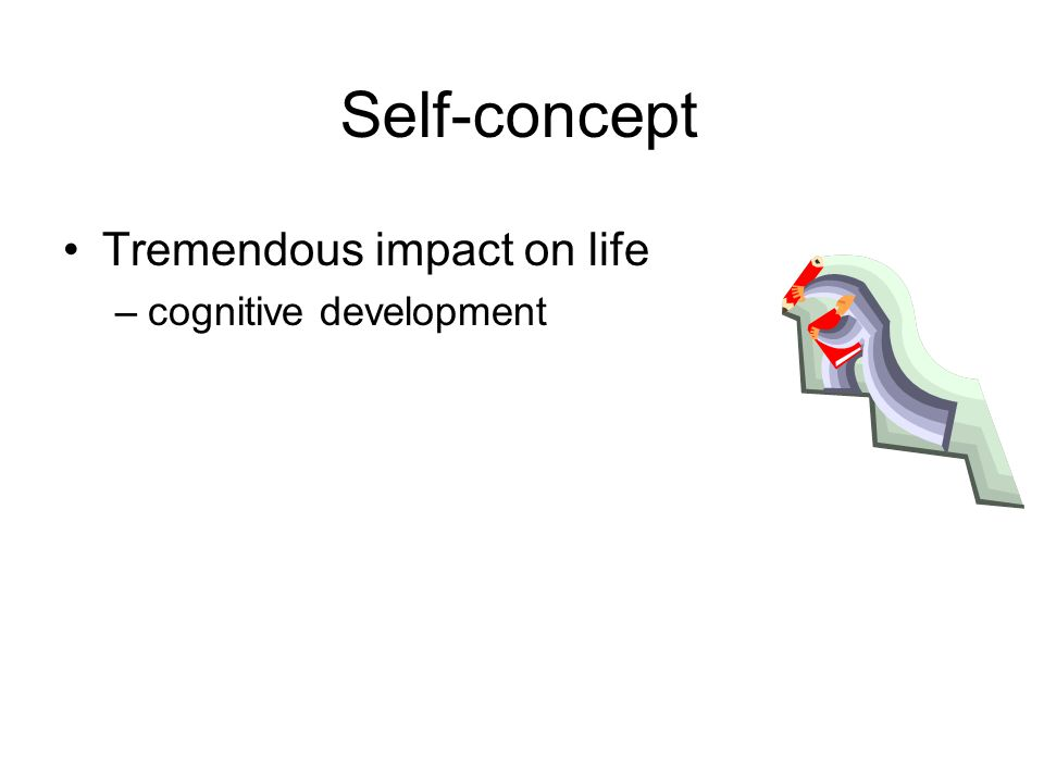 Self-concept Tremendous impact on life –cognitive development
